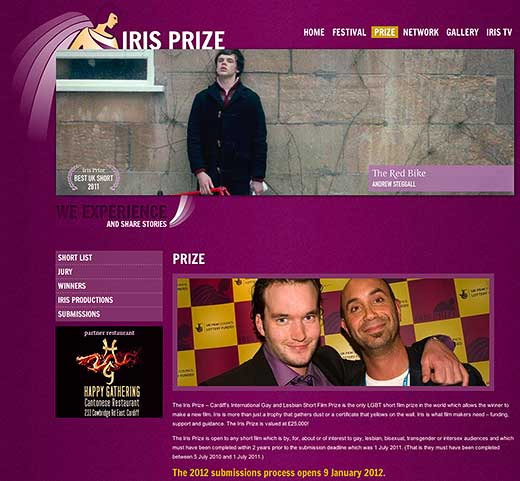 The Iris Prize – Cardiff's International Gay and Lesbian Short Film Prize is the only LGBT short film prize in the world which allows the winner to make a new film, states the website - click to go there.